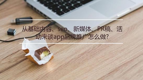 从基础内容、seo、新媒体、PR稿、活动来谈app品牌推广怎么做?
